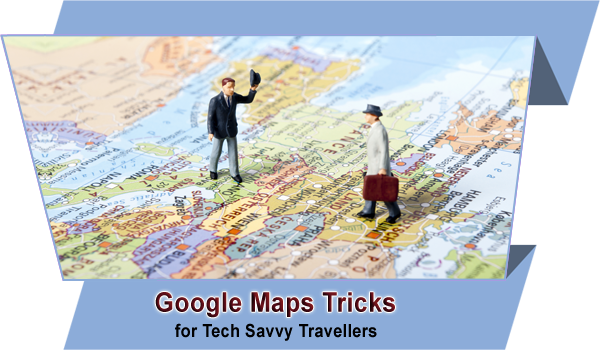 Google-Maps-Tricks-for-Tech-Savvy-Travellers