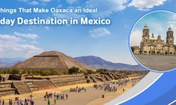 Five Things That Make Oaxaca an Ideal Holiday Destination in Mexico