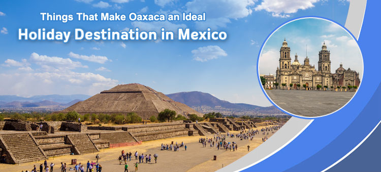 Things-That-Make-Oaxaca-an-Ideal-Holiday-Destination-in-Mexico